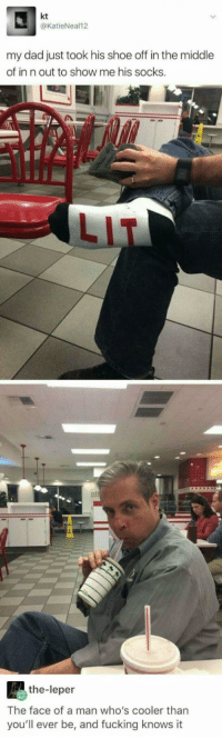 Dad, Fucking, and Lit: kt  @KatieNeal12  my dad just took his shoe off in the middle  of in n out to show me his socks.  LIT  the-leper  The face of a man who's cooler than  you'll ever be, and fucking knows it <p>lititty</p>