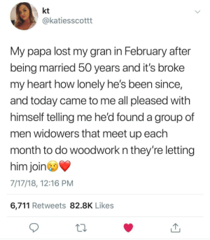 What a wonderful solution!: kt  @katiesscottt  My papa lost my gran in February after  being married 50 years and it's broke  my heart how lonely he's been since,  and today came to me all pleased with  himself telling me he'd found a group of  men widowers that meet up each  month to do woodwork n they're letting  him join  7/17/18, 12:16 PM  6,711 Retweets 82.8K Likes What a wonderful solution!