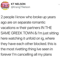 Fucking, Memes, and Forever: KT NELSON  an  @Kra ngTNelson  2 people l know who broke up years  ago are on separate romantic  vacations w their partners IN THE  SAME GREEK TOWN & l'm just sitting  here watching it unfold on ig, where  they have each other blocked. this is  the most rivetting thing lve seen in  forever I'm cancelling all my plans Does anyone have a fucking update on this!? Anyone? I need to know.