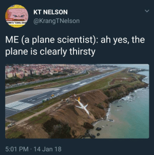 "Dad, Dank, and Memes: KT NELSON  @KrangTNelson  NG NEWS  ORK'S ""COOL DAD  ME (a plane scientist): ah yes, the  plane is clearly thirsty  5:01 PM 14 Jan 18  > me✈irl by gurdijak FOLLOW 4 MORE MEMES."