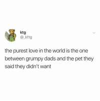 Love, Parents, and World: ktg  @_kttg  the purest love in the world is the one  between grumpy dads and the pet they  said they didn't want show this to your parents and lmk their reaction