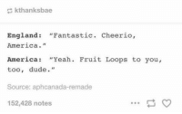 "https://t.co/HIzrOeYtdo: kthanksbae  England: ""Fantastic. Cheerio,  America.""  America: ""Yeah. Fruit Loops to you,  too, dude.""  Source: aphcanada-remade  152,428 notes https://t.co/HIzrOeYtdo"