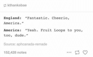 "England vs. America: kthanksbae  England: ""Fantastic. Cheerio,  America.""  America: ""Yeah. Fruit Loops to you,  too, dude.""  Source: aphcanada-remade  152,428 notes England vs. America"