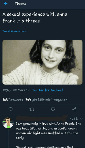 """This guy tells the world about his sexual attraction for Anne Frank, a minor who was a victim of the Holocaust.: KThema  A sexual experience with anne  frank:- a thread  Tweet übersetzen  12:43 02 März 19 Twitter for Android  163 Retweets 349,,refällt mir""""-Angaben  21 h  I am genuinely in love with Anne Frank, She  was beautiful, witty, and grace-ful young  woman who light was snuffed out far too  early This guy tells the world about his sexual attraction for Anne Frank, a minor who was a victim of the Holocaust."""