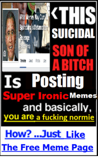 normies: KTHIS  SUICIDAL  SON OF  A BITCH  Is Posting  Super Ironic Meme  and basically,  you are a fucking normie  How? ...Just Like  The Free Meme Page