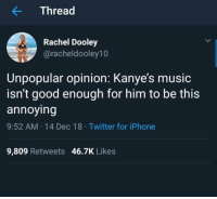 Iphone, Memes, and Music: KThread  Rachel Dooley  @racheldooley10  Unpopular opinion: Kanye's music  isn't good enough for him to be this  annoying  9:52 AM 14 Dec 18 Twitter for iPhone  9,809 Retweets 46.7K Likes *Mo Bamba intensifies*