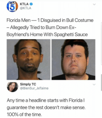 Anaconda, Blackpeopletwitter, and Florida Man: KTLA  @KTLA  Florida Men-1 Disguised in Bull Costume  Allegedly Tried to Burn Down Ex-  Boyfriend's Home With Spaghetti Sauce  Simply TO  @BienSur_JeTaime  Any time a headline starts with Floridal  guarantee the rest doesn't make sense  100% of the time <p>Florida man strikes again (via /r/BlackPeopleTwitter)</p>