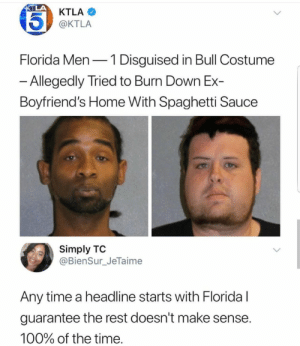 Anaconda, Florida Man, and Florida: KTLA  @KTLA  Florida Men-1 Disguised in Bull Costume  Allegedly Tried to Burn Down Ex-  Boyfriend's Home With Spaghetti Sauce  Simply TO  @BienSur_JeTaime  Any time a headline starts with Floridal  guarantee the rest doesn't make sense  100% of the time Florida man strikes again