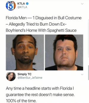 Anaconda, Fucking, and Target: KTLA  @KTLA  Florida Men-1 Disguised in Bull Costume  Allegedly Tried to Burn Down Ex-  Boyfriend's Home With Spaghetti Sauce  Simply TO  @BienSur_JeTaime  Any time a headline starts with Floridal  guarantee the rest doesn't make sense  100% of the time dlrk-gently:  simonalkenmayer:  helly-watermelonsmellinfellon: I have questions. I don't even know where to begin.  thank you @farah-adrienne-black bc this tag is the funniest fucking thing ive seen all week