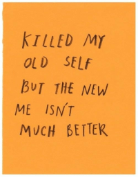 Old Self: KTLLED M)Y  OLD SELf  BUT THE NEW  ME ISNT  MUCH BETTER
