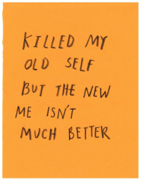 Old, New, and  Better: KTLLED MY  OLD SELf  BUT THE NEW  ME ISNT  MUCH BETTER
