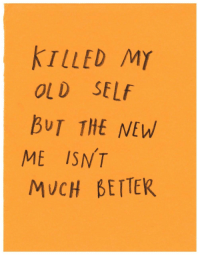 Old Self: KTLLED MY  OLD SELf  BUT THE NEW  ME ISNT  MUCH BETTER