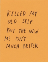 Old Self: KTLLED MY  OLD SELf  BUT THE NEW  ME ISNT  MUCH BETTEK