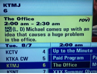 The Office, Xxx, and Summer: KTMJ  6  The Office  2:00 am-2:30 am  PG (L, D) Michael comes up with an  idea that causes a huge problem  in the office.  Tue. 8/7  KCTV  KTKA Cw  KTMJ  KSNT  rovi  4  5  6 The Office  2:00 am  Up to the Minute  Paid Program Pa  XXX Summer Olym Ah yes, THAT episode