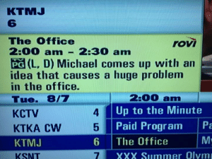 Ah yes, THAT episode: KTMJ  6  The Office  2:00 am-2:30 am  PG (L, D) Michael comes up with an  idea that causes a huge problem  in the office.  Tue. 8/7  KCTV  KTKA Cw  KTMJ  KSNT  rovi  4  5  6 The Office  2:00 am  Up to the Minute  Paid Program Pa  XXX Summer Olym Ah yes, THAT episode