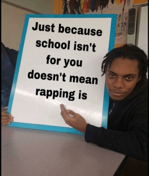 Memes, School, and Mean: KTN  Just because  school isn't  for you  doesn't mean  rapping is Louder for the students in the back via /r/memes https://ift.tt/2IOCmq0