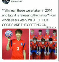 : @KtrashlG  Y'all mean these were taken in 2014  and Bighit is releasing them now? Four  whole years later? WHAT OTHER  GOODS ARE THEY SITTING ON  IG | ktrash_ig  NCAA