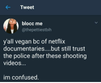 Blackpeopletwitter, Confused, and Netflix: KTweet  blocc me  @thepettiestbih  y'all vegan bc of netflix  documentaries....but still trust  the police after these shooting  videoS.  m confused <p>Shots fired (no pun intended) (via /r/BlackPeopleTwitter)</p>