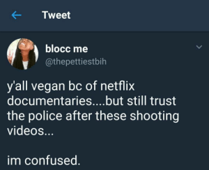 Confused, Netflix, and Police: KTweet  blocc me  @thepettiestbih  y'all vegan bc of netflix  documentaries....but still trust  the police after these shooting  videoS.  im confused Shots fired (no pun intended)