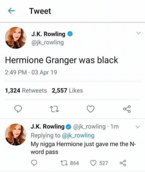 Hermione, Lmao, and My Nigga: KTweet  J.K. Rowling  @jk_rowling  Hermione Granger was black  2:49 PM 03 Apr 19  1,324 Retweets 2,557 Likes  J.K. Rowling @jk_rowling 1m v  Replying to @jk rowling  My nigga Hermione just gave me the N-  word pass  10 864 527 LMAO
