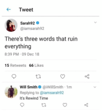 Fornite and marques brownlee: KTweet  Sarah92  @iamsarah92  There's three words that ruin  everything  8:39 PM 09 Dec 18  15 Retweets 66 Likes  Will SmithaiwillSmith 1m  Replying to @iamsarah92  It's Rewind Time Fornite and marques brownlee