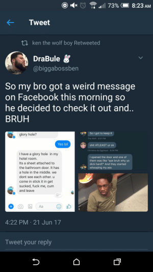 "Looking to nut in all the wrong places: KTweet  t1 ken the wolf boy Retweeted  DraBule  @biggabossben  So my bro got a weird message  on Facebook this morning so  he decided to check it out and  BRUH  glory hole?  So I got to keep it  The Wolf 8:01 PM  Yes lol  shit ATLEAST ur ok  Christina da Egghead 8:04 PM  I have a glory hole in my  hotel room  Its a sheet attached to  the bathroom door. It has  a hole in the middle. we  dont see each other. u  come in stick it in get  sucked, fuck me, cum  and leave  I opened the door and one of  them was like ""aye bruh why yo  dick hard?"" And they started  whooping my ass  4:22 PM 21 Jun 17  Tweet your reply Looking to nut in all the wrong places"