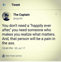 "Pain In The Ass: KTweet  The Captain  @sgrstk  You don't need a ""happily ever  after,"" you need someone who  makes you realize what matters.  And, that person will be a pain in  the ass.  10:40 PM 05 Jul 17  ill View Tweet activity"