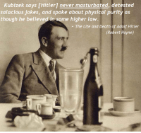 Hitler: Kubizek says [Hitler] never masturbated, detested  salacious jokes, and spoke about physical purity as  though he believed in some higher law  - The Life and Death of Adolf Hitler  (Robert Payne)