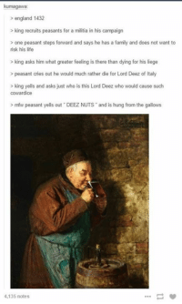 >meme arrows  >double space  >deeZ nuts vine meme  >le funny green text: kumagawa  england 1432  king recruits peasants for a militia in his campaign  one peasant steps forward and says he has a family and does not want to  risk his life  king asks him what greater feeling is there than dying for his liege  peasant cries out he would much rather die for Lord Deez of Italy  king yells and asks just who is this Lord Deez who would cause such  cowardice  mfw peasant yells out DEEZ NUTS and is hung from the gallows  4,135 notes >meme arrows  >double space  >deeZ nuts vine meme  >le funny green text
