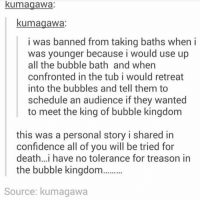 Confidence, Friends, and Memes: kumagawa:  kumagawa  i was banned from taking baths when i  was younger because i would use up  all the bubble bath and when  confronted in the tub i would retreat  into the bubbles and tell them to  schedule an audience if they wanted  to meet the king of bubble kingdom  this was a personal story i shared in  confidence all of vou will be tried for  death..i have no tolerance for treason in  the bubble kingdo  Source: kumagawa why was i not friends with this kid as a child? https://t.co/bsIz55SMzj