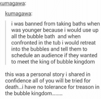 Confidence, Memes, and No Chill: Kumagawa  kumagawa:  i was banned from taking baths when  was younger because i would use up  all the bubble bath and when  confronted in the tub i would retreat  into the bubbles and tell them to  schedule an audience if they wanted  to meet the king of bubble kingdom  this was a personal story i shared in  confidence all of you will be tried for  death.. i have no tolerance for treason in  the bubble kingdom......... no chill in the bubble kingdom