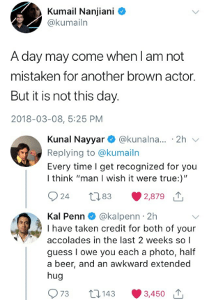 "julietlynnohara:  Bonus: : Kumail Nanjiani C  @kumailn  A day may come when l am not  mistaken for another brown actor.  But it is not this day.  2018-03-08, 5:25 PM   Kunal Nayyar @kunalna... 2h v  Replying to @kumailn  Every time I get recognized for you  I think ""man I wish it were true:)""  924 t83 2,879  Kal Penn @kalpenn 2h  I have taken credit for both of your  accolades in the last 2 weeks so 