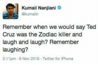 Dank, Iphone, and Tbh: Kumail Nanjiani  ekumalin  Remember when we would say Ted  Cruz was the Zodiac killer and  laugh and laugh? Remember  laughing?  2:11pm 6 Nov 2016 Twitter for iPhone I still laugh tbh