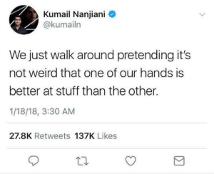 Funny, Tumblr, and Weird: Kumail Nanjiani  @kumailn  We just walk around pretending its  not weird that one of our hands is  better at stuff than the other.  1/18/18, 3:30 AM  27.8K Retweets 137K Likes