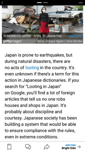 """So Pewds never got robbed after all..: KUMAMOTO, JAPAN - APRIL 20: Akane Hay.  see more  gettyimages  Getty Images News   Taro Karibe  Japan is prone to earthquakes, but  during natural disasters, there are  no acts of looting in the country. It's  even unknown if there's a term for this  action in Japanese dictionaries. If you  search for """"Looting in Japan""""  on Google, you'll find a lot of foreign  articles that tell us no one robs  houses and shops in Japan. It's  probably about discipline and  courtesy. Japanese society has been  building a system that would be able  to ensure compliance with the rules,  even in extreme conditions.  MER FRÅN  Bright Side So Pewds never got robbed after all.."""