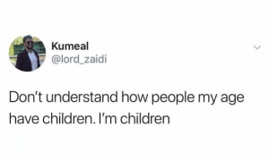 Children, How, and Lord: Kumeal  @lord_zaidi  Don't understand how people my age  have children. I'm children Seems impossible.. 😭😂 https://t.co/B1CSWfwmhM