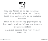 TB: Kung ang tingin mo sa mga taong nage-  english ay feeling matalino  'yon ay  dahil iyon ang konsepto mo ng pagiging  mata lino.  Imbis na matahin mo ang pagi-ingles ng  iba, bakit hindi mo laliman ang konsepto  mo ng katalinuhan?  -A general message from your friendly  admin, TPC.  Typical Pinoy Crap  FB.comMExtremePinoy Humorist TB