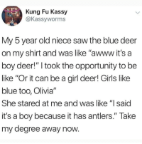"Be Like, Deer, and Girls: Kung Fu Kassy  @Kassyworms  My 5 year old niece saw the blue deer  on my shirt and was like ""awww it's a  boy deer!"" I took the opportunity to be  like ""Or it can be a girl deer! Girls like  blue too, Olivia""  She stared at me and was like ""lsaid  it's a boy because it has antlers."" Take  my degree away now Follow @blazing if you smoke weed 🍁💨"