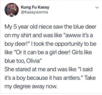 """Be Like, Deer, and Girls: Kung Fu Kassy  @Kassyworms  My 5 year old niece saw the blue deer  on my shirt and was like """"awww it's a  boy deer!"""" I took the opportunity to be  like """"Or it can be a girl deer! Girls like  blue too, Olivia""""  She stared at me and was like """"I said  it's a boy because it has antlers."""" Take  my degree away now"""