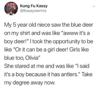 """Be Like, Deer, and Girls: Kung Fu Kassy  @Kassyworms  My 5 year old niece saw the blue deer  on my shirt and was like """"awww it's a  boy deer!"""" I took the opportunity to be  like """"Or it can be a girl deer! Girls like  blue too, Olivia""""  She stared at me and was like """"I said  it's a boy because it has antlers."""" Take  my degree away now. Lmao"""