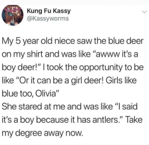 "Be Like, Deer, and Girls: Kung Fu Kassy  @Kassyworms  My 5 year old niece saw the blue deer  on my shirt and was like ""awww it's a  boy deer!"" I took the opportunity to be  like ""Or it can be a girl deer! Girls like  blue too, Olivia""  She stared at me and was like ""I said  it's a boy because it has antlers."" Take  my degree away now Its a boy!"