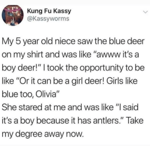 "Be Like, Deer, and Girls: Kung Fu Kassy  @Kassyworms  My 5 year old niece saw the blue deer  on my shirt and was like ""awww it's a  boy deer!"" I took the opportunity to be  like ""Or it can be a girl deer! Girls like  blue too, Olivia""  She stared at me and was like ""l said  it's a boy because it has antlers."" Take  my degree away now Kids these days via /r/wholesomememes https://ift.tt/2FJCSSo"