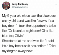 "Be Like, Deer, and Funny: Kung Fu Kassy  @Kassyworms  My b year old niece saw the blue deer  on my shirt and was like ""awww it's a  boy deer!"" I took the opportunity to be  like ""Or it can be a girl deer! Girls like  blue too, Olivia""  She stared at me and was like ""l said  it's a boy because it has antlers."" Take  my degree away now wow... https://t.co/IkzZ01p6jz"