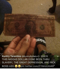"Memes, Rick Ross, and Great Depression: Kuntry Tarantino a KuntryByNatur3 1/23/15  THIS NIGGAS DOLLAR DONE BEEN THRU  SLAVERY, THE GREAT DEPRESSION, AND RICK  Ross Ass epic.twitter.com/CYMrsUHi49"" Eww the Federal Reserve never issued this one fa'sho 😂😂😂"