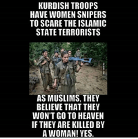 America, Guns, and Heaven: KURDISH TROOPS  HAVE WOMEN SNIPERS  TO SCARE THE ISLAMIC  STATE TERRORISTS  AS MUSLIMS, THEY  BELIEVE THAT THEY  WON'T GO TO HEAVEN  IF THEY ARE KILLED BY  A WOMAN! YES. They also wont go to Heaven unless they accept Jesus as their savior :) . . . Conservative America SupportOurTroops American Gun Constitution Politics TrumpTrain President Jobs Capitalism Military MikePence TeaParty Republican Mattis TrumpPence Guns AmericaFirst USA Political DonaldTrump Freedom Liberty Veteran Patriot Prolife Government PresidentTrump Partners @conservative_panda @reasonoveremotion @conservative.american @too_savage_for_democrats -------------------- Contact me ●Email- RaisedRightAlwaysRight@gmail.com ●KIK- @Raised_Right_ ●Send me letters! Raised Right, 5753 Hwy 85 North, 2486 Crestview, Fl 32536