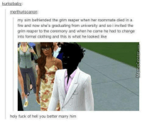 Meanwhile, in the SIMS...: kurlozbab  merthuriscanon:  my sim befriended the grim reaper when her roommate died in a  fire and now she's graduating from university and so i invited the  grim reaper to the ceremony and when he came he had to change  into formal clothing and this is what he looked like  holy fuck of hell you better marry him Meanwhile, in the SIMS...