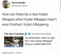 Seriously 😂😂: Kuroi Kyojin  @daayo_sama  How can there be a new Kylian  Mbappe when Kylian Mbappe hasn't  even finished Kylian Mbppeing  The Sun Football@, + @TheSunFootball  Southampton want to sign  the'new Kylian Mbappe'  thesun.uk/60148UOTK  7  04/07/2017, 15:07 Seriously 😂😂