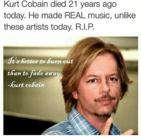 Faded, Kurt Cobain, and Real: Kurt Cobain died 21 years ago  today. He made REAL music, unlike  these artists today. R.I.P  ts better to burn out  than to fade awa  Kurt Cobain