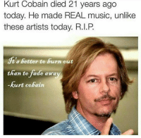 Music, Kurt Cobain, and Today: Kurt Cobain died 21 years ago  today. He made REAL music, unlike  these artists today. R.I.P  ts better to burn out  than to fade awa  Kurt Cobain