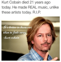 Funny, Music, and Faded: Kurt Cobain died 21 years ago  today. He made REAL music, unlike  these artists today. R.I.P  t's better to burn out  than to fade awa  Kurt Cobain Dead @officialseanpenn